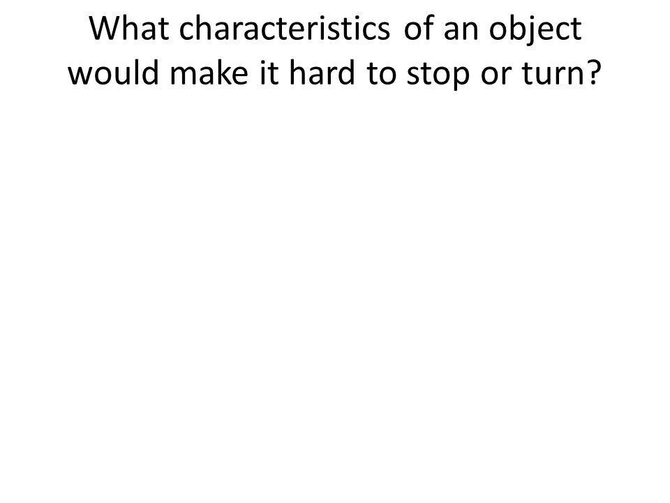 What characteristics of an object would make it hard to stop or turn