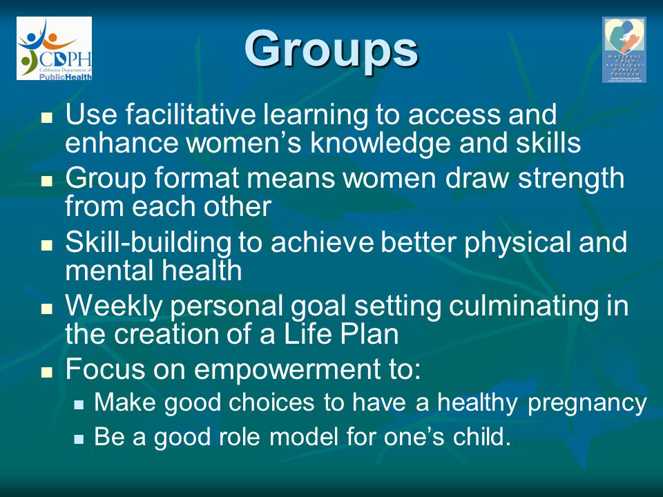 Groups Use facilitative learning to access and enhance women's knowledge and skills. Group format means women draw strength from each other.