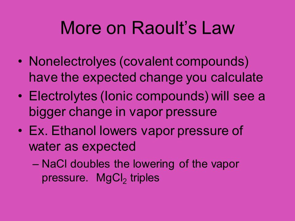 More on Raoult's Law Nonelectrolyes (covalent compounds) have the expected change you calculate.