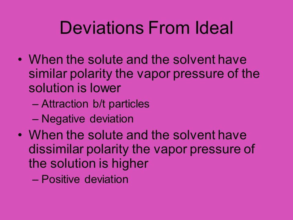 Deviations From Ideal When the solute and the solvent have similar polarity the vapor pressure of the solution is lower.