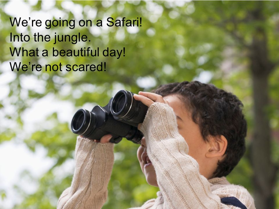 We're going on a Safari! Into the jungle. What a beautiful day! We're not scared!
