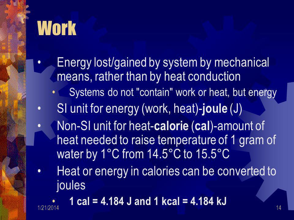 Work Energy lost/gained by system by mechanical means, rather than by heat conduction. Systems do not contain work or heat, but energy.