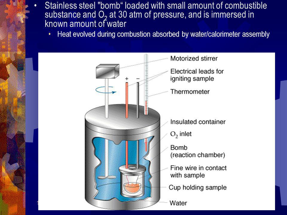Stainless steel bomb loaded with small amount of combustible substance and O2 at 30 atm of pressure, and is immersed in known amount of water