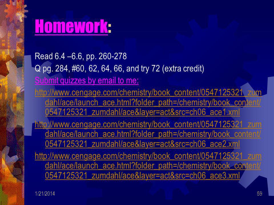 Homework: Read 6.4 –6.6, pp. 260-278. Q pg. 284, #60, 62, 64, 66, and try 72 (extra credit) Submit quizzes by email to me: