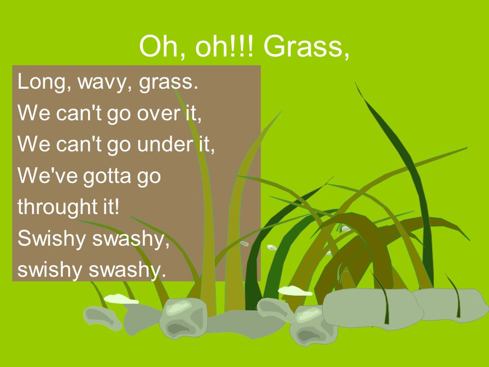 Oh, oh!!! Grass, Long, wavy, grass. We can t go over it,