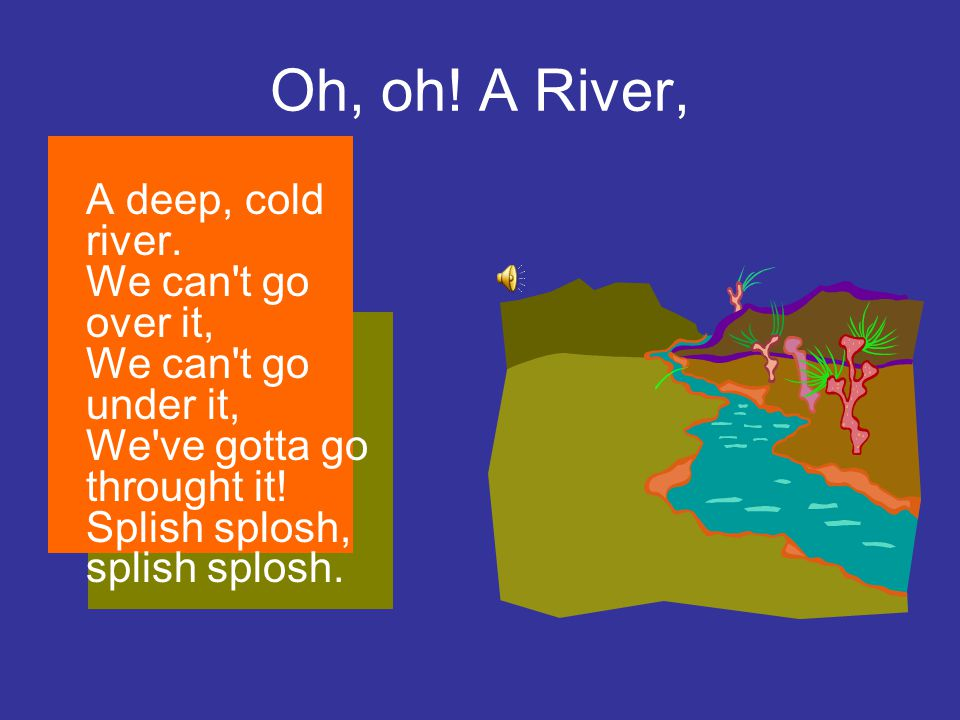 Oh, oh. A River, A deep, cold river.
