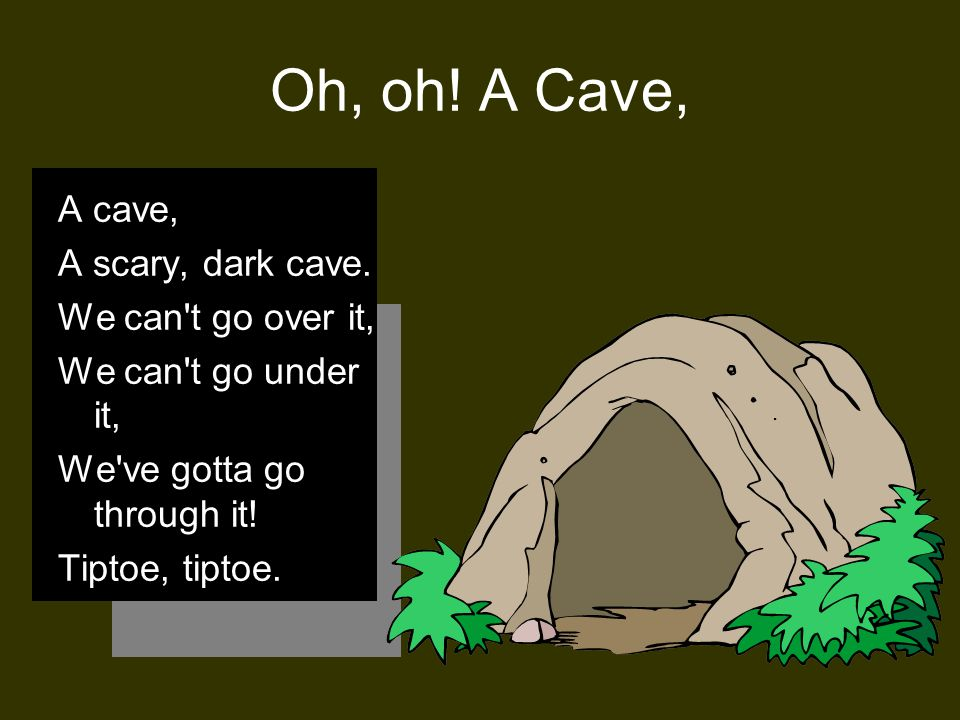 Oh, oh! A Cave, A cave, A scary, dark cave. We can t go over it,