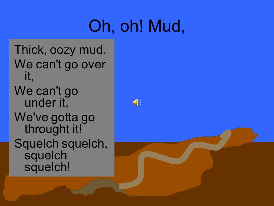 Oh, oh! Mud, Thick, oozy mud. We can t go over it,
