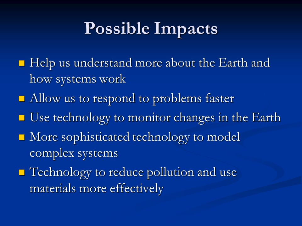 Possible Impacts Help us understand more about the Earth and how systems work. Allow us to respond to problems faster.