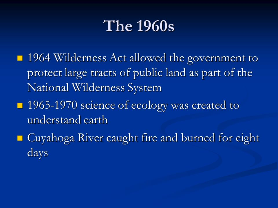 The 1960s 1964 Wilderness Act allowed the government to protect large tracts of public land as part of the National Wilderness System.