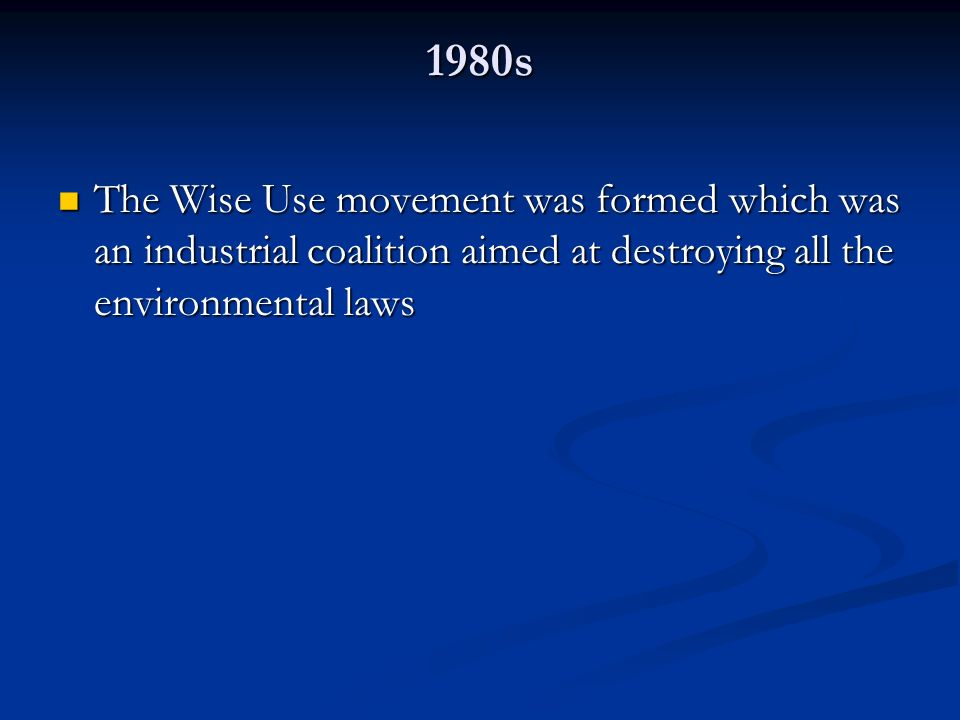 1980s The Wise Use movement was formed which was an industrial coalition aimed at destroying all the environmental laws.