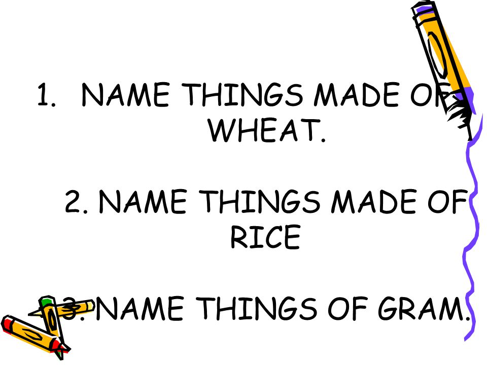 NAME THINGS MADE OF WHEAT. 2. NAME THINGS MADE OF RICE 3