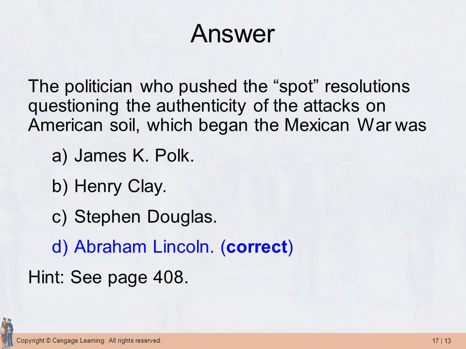 Answer The politician who pushed the spot resolutions questioning the authenticity of the attacks on American soil, which began the Mexican War was.