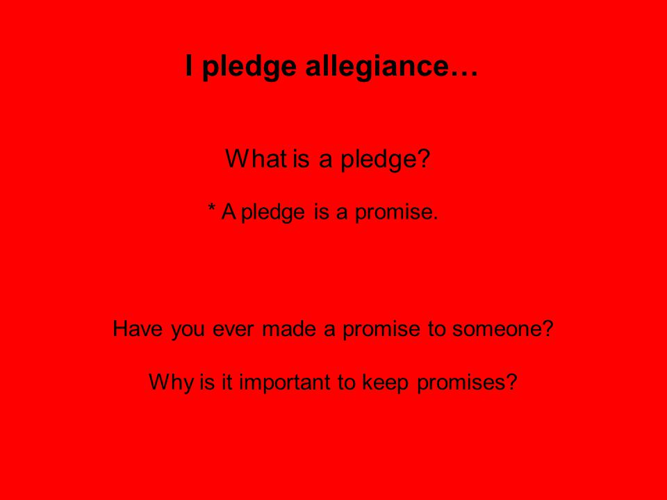I pledge allegiance… What is a pledge * A pledge is a promise.
