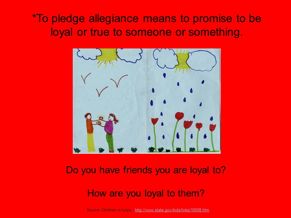 *To pledge allegiance means to promise to be loyal or true to someone or something.