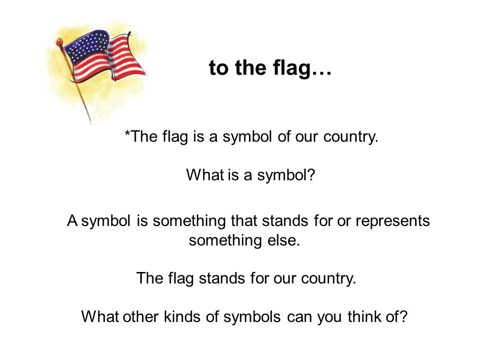 to the flag… *The flag is a symbol of our country. What is a symbol