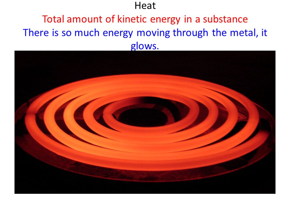 Heat Total amount of kinetic energy in a substance There is so much energy moving through the metal, it glows.