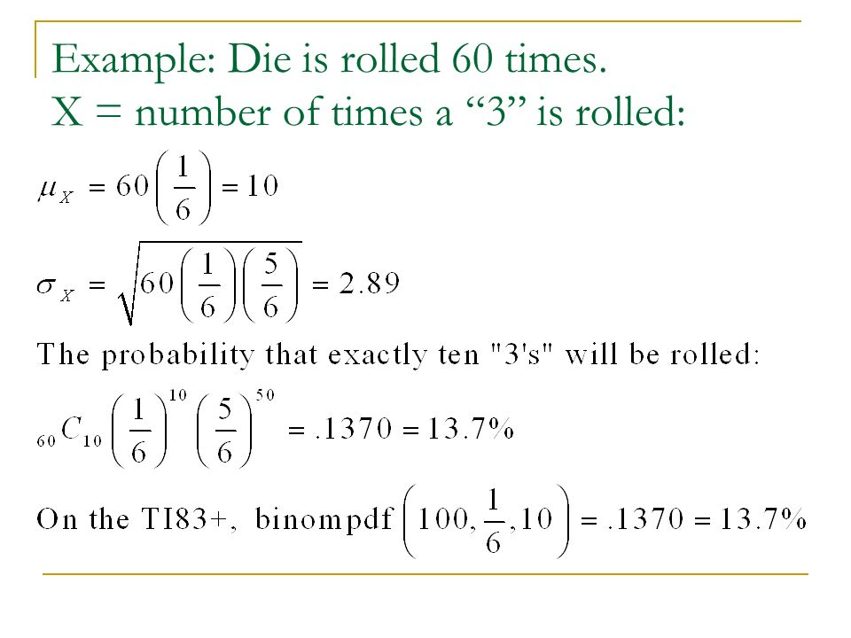 Example: Die is rolled 60 times. X = number of times a 3 is rolled: