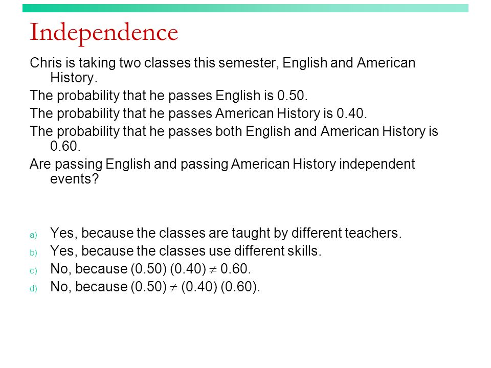 Independence Chris is taking two classes this semester, English and American History. The probability that he passes English is 0.50.