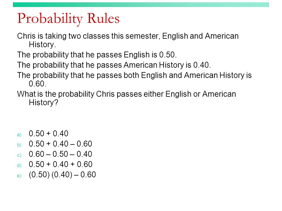 Probability Rules Chris is taking two classes this semester, English and American History. The probability that he passes English is 0.50.
