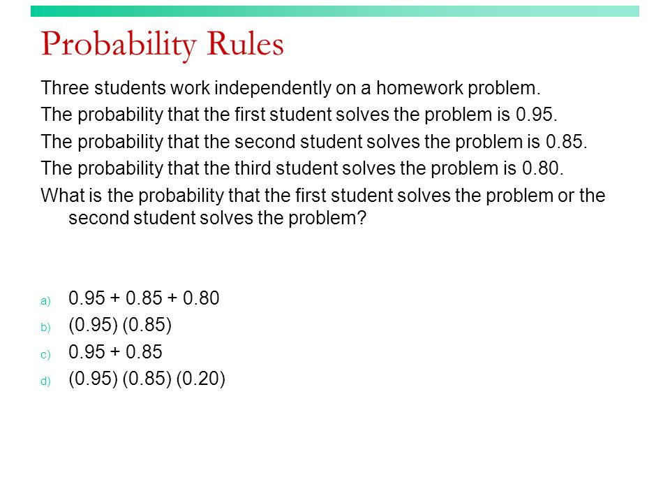 Probability Rules Three students work independently on a homework problem. The probability that the first student solves the problem is 0.95.