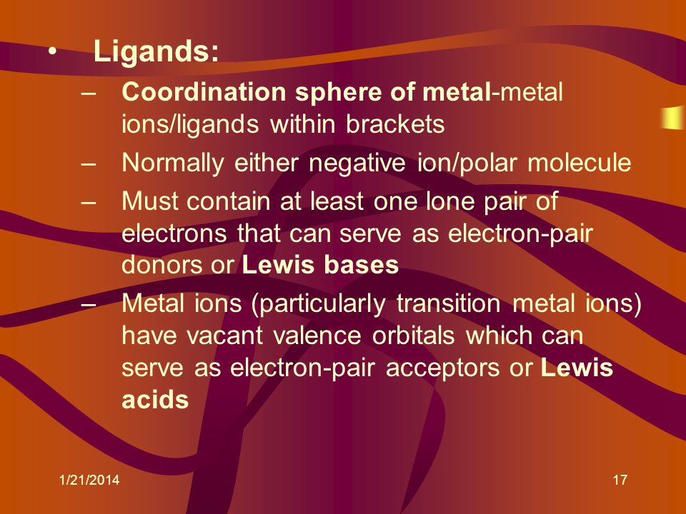 Ligands: Coordination sphere of metal-metal ions/ligands within brackets. Normally either negative ion/polar molecule.