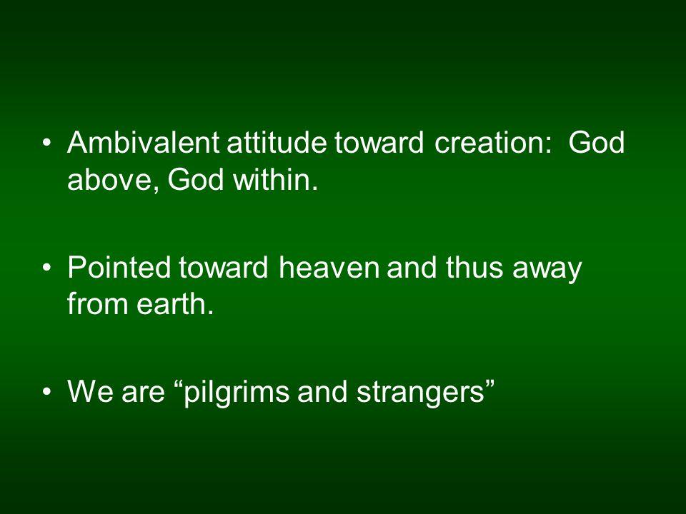 Ambivalent attitude toward creation: God above, God within.