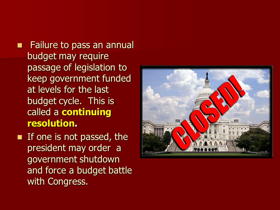 Failure to pass an annual budget may require passage of legislation to keep government funded at levels for the last budget cycle. This is called a continuing resolution.