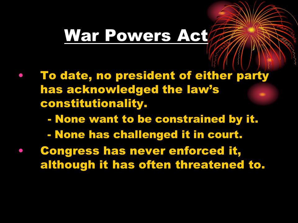 War Powers ActTo date, no president of either party has acknowledged the law's constitutionality. - None want to be constrained by it.