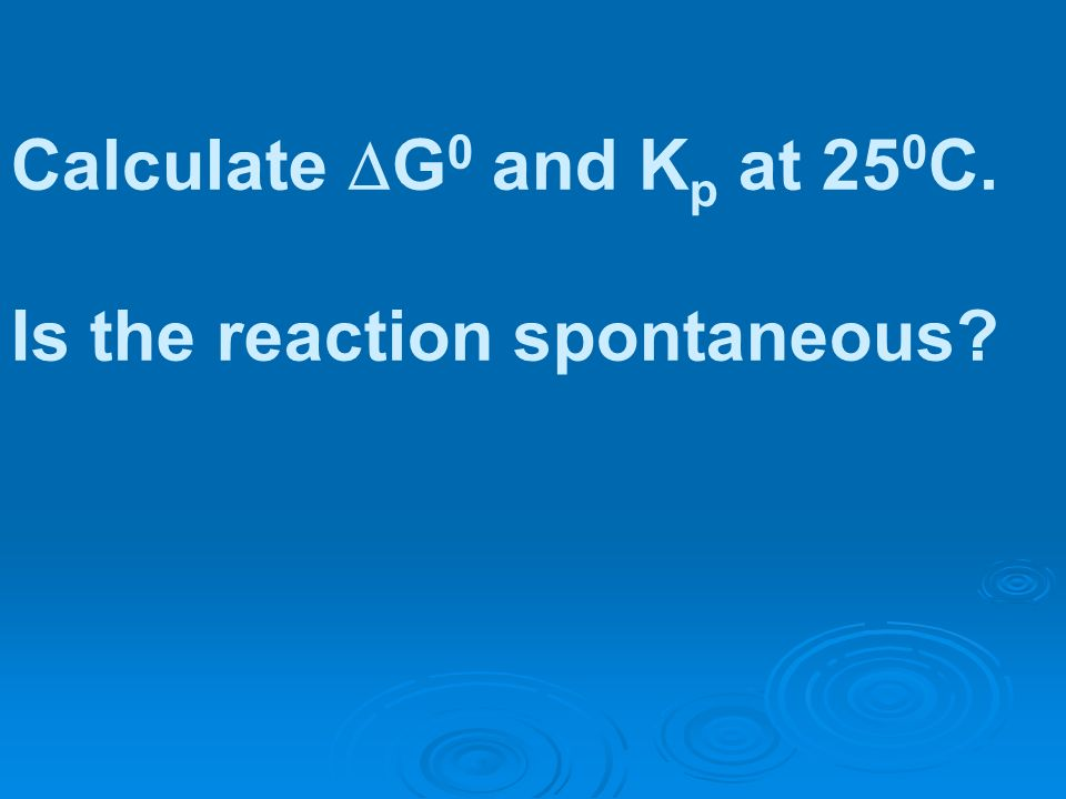 Calculate G0 and Kp at 250C. Is the reaction spontaneous