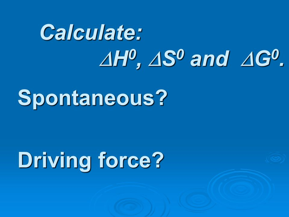 Calculate: H0, S0 and G0. Spontaneous Driving force