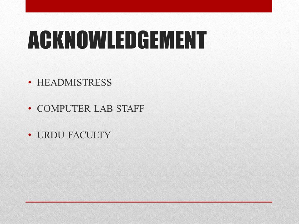 ACKNOWLEDGEMENT HEADMISTRESS COMPUTER LAB STAFF URDU FACULTY