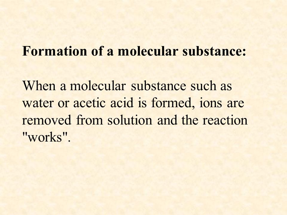 Formation of a molecular substance: When a molecular substance such as water or acetic acid is formed, ions are removed from solution and the reaction works .