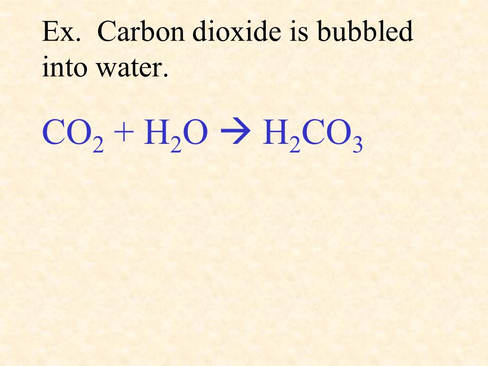 Ex. Carbon dioxide is bubbled into water.