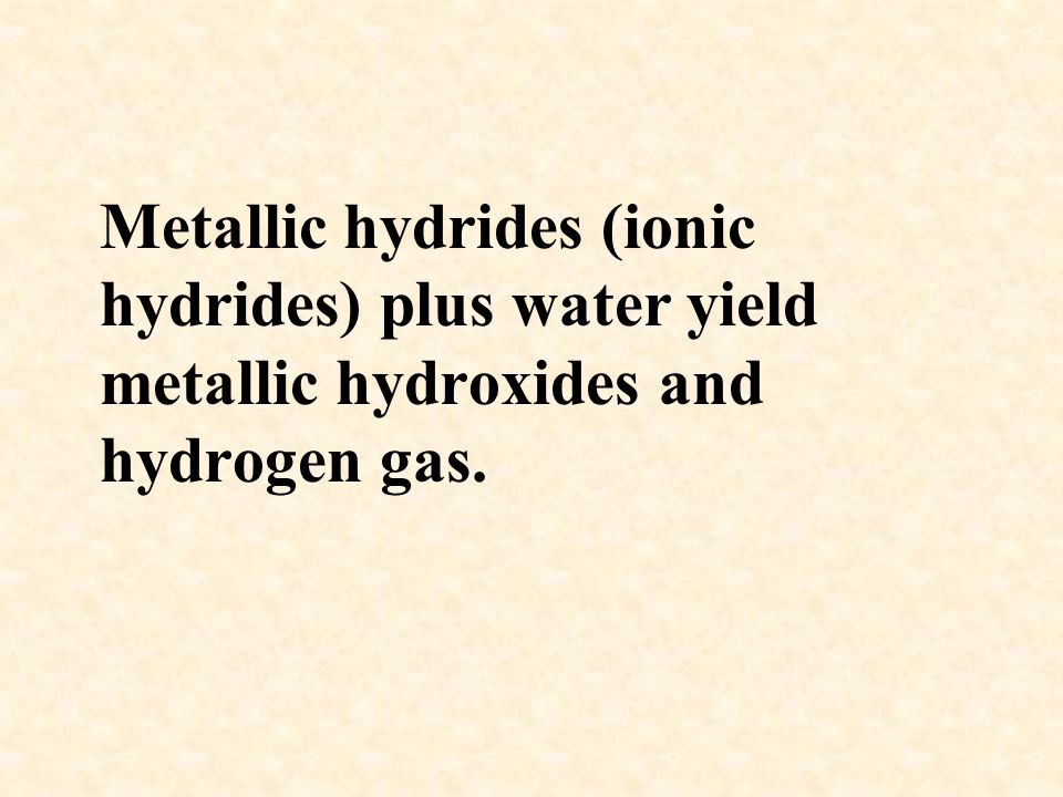 Metallic hydrides (ionic hydrides) plus water yield metallic hydroxides and hydrogen gas.