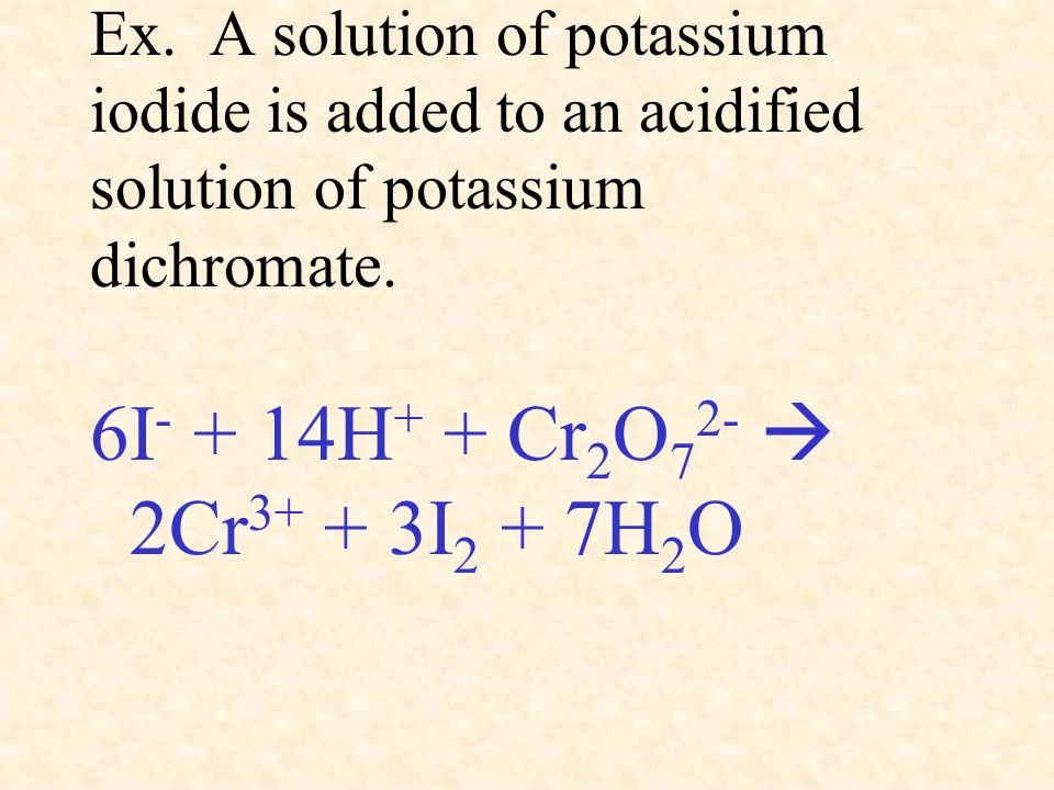 Ex. A solution of potassium iodide is added to an acidified solution of potassium dichromate.