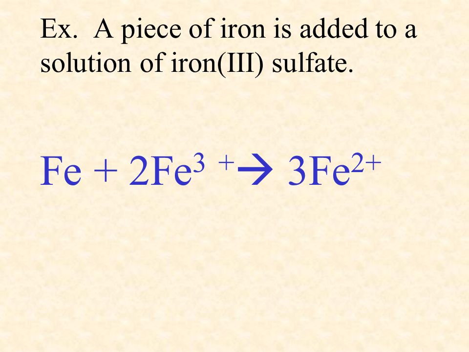 Ex. A piece of iron is added to a solution of iron(III) sulfate.