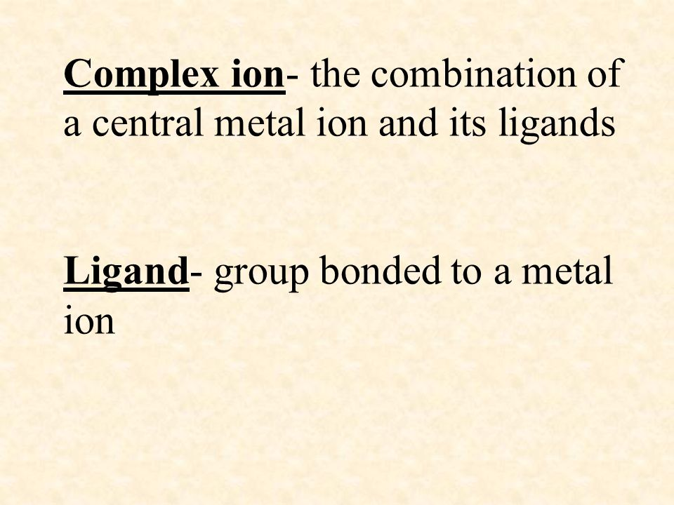 Complex ion- the combination of a central metal ion and its ligands Ligand- group bonded to a metal ion