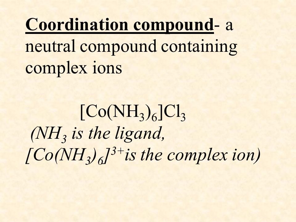 Coordination compound- a neutral compound containing complex ions [Co(NH3)6]Cl3 (NH3 is the ligand, [Co(NH3)6]3+is the complex ion)