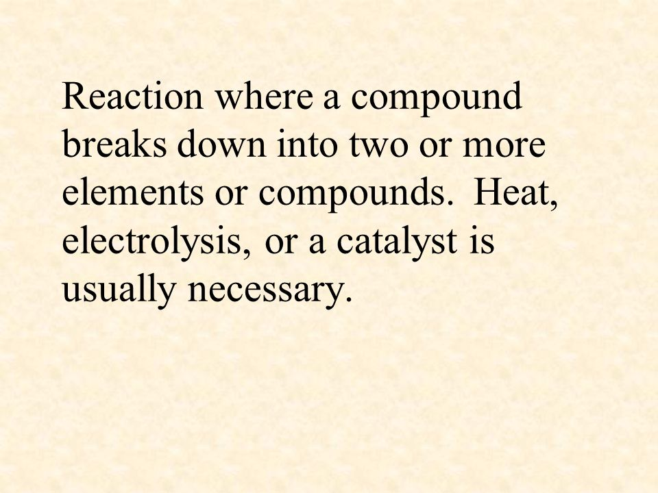 Reaction where a compound breaks down into two or more elements or compounds.