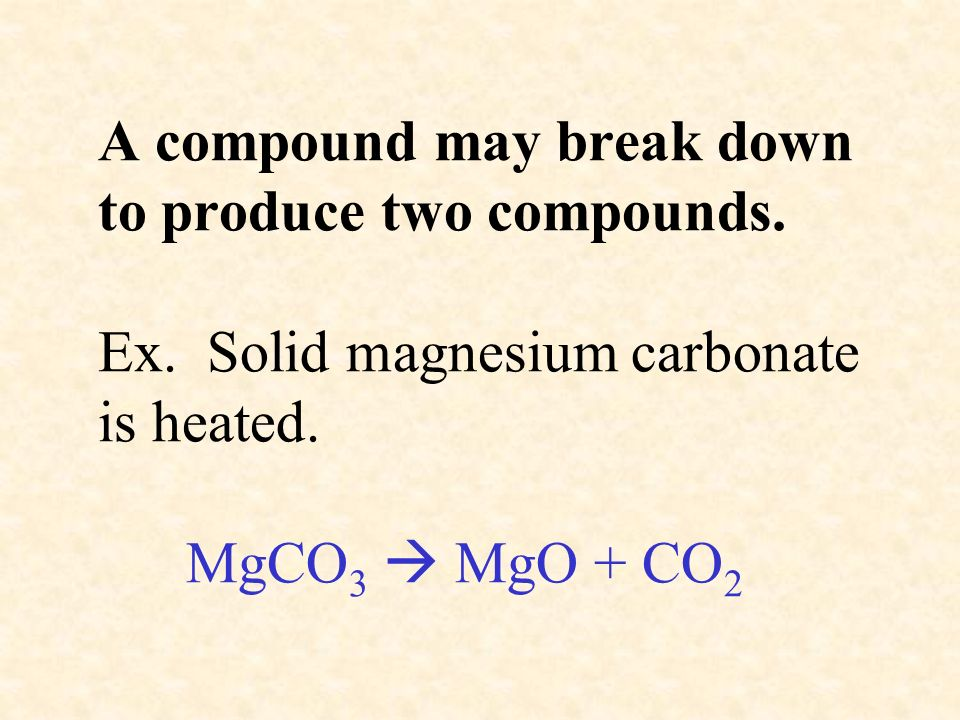 A compound may break down to produce two compounds. Ex