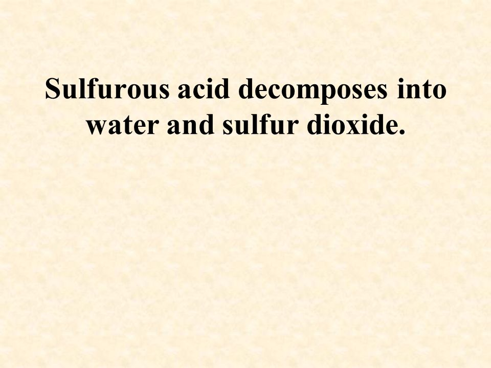 Sulfurous acid decomposes into water and sulfur dioxide.