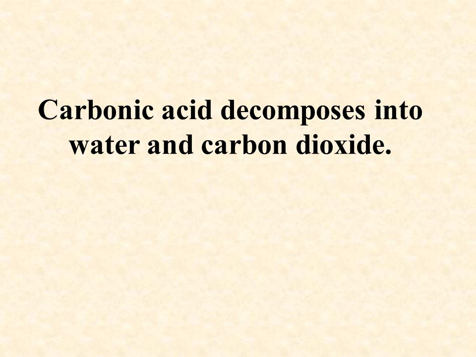 Carbonic acid decomposes into water and carbon dioxide.