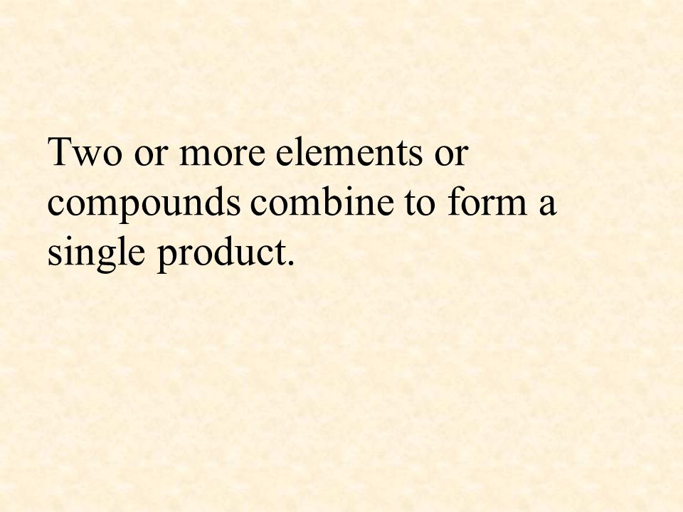 Two or more elements or compounds combine to form a single product.