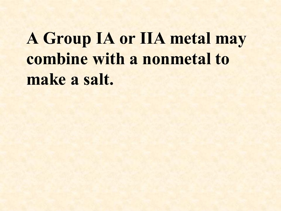 A Group IA or IIA metal may combine with a nonmetal to make a salt.