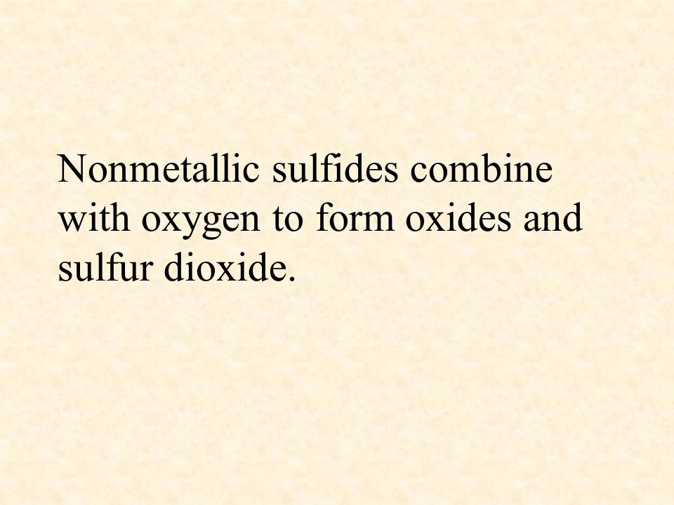 Nonmetallic sulfides combine with oxygen to form oxides and sulfur dioxide.