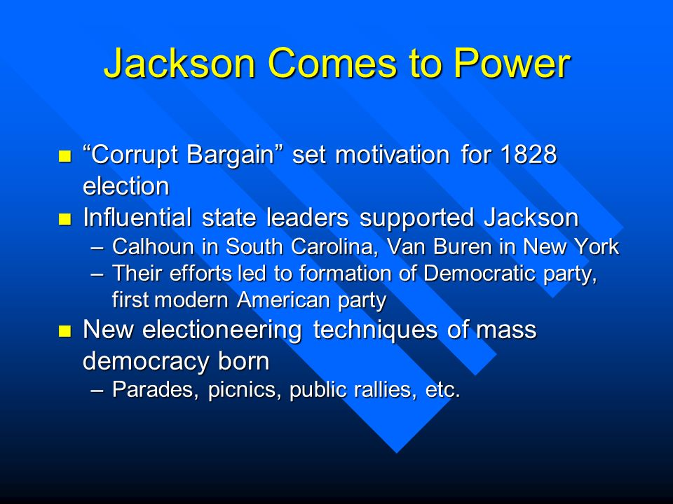 Jackson Comes to Power Corrupt Bargain set motivation for 1828 election. Influential state leaders supported Jackson.