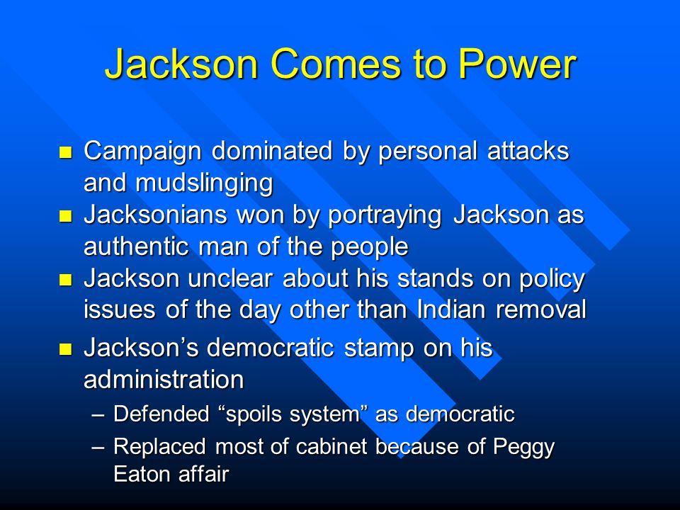 Jackson Comes to Power Campaign dominated by personal attacks and mudslinging. Jacksonians won by portraying Jackson as authentic man of the people.