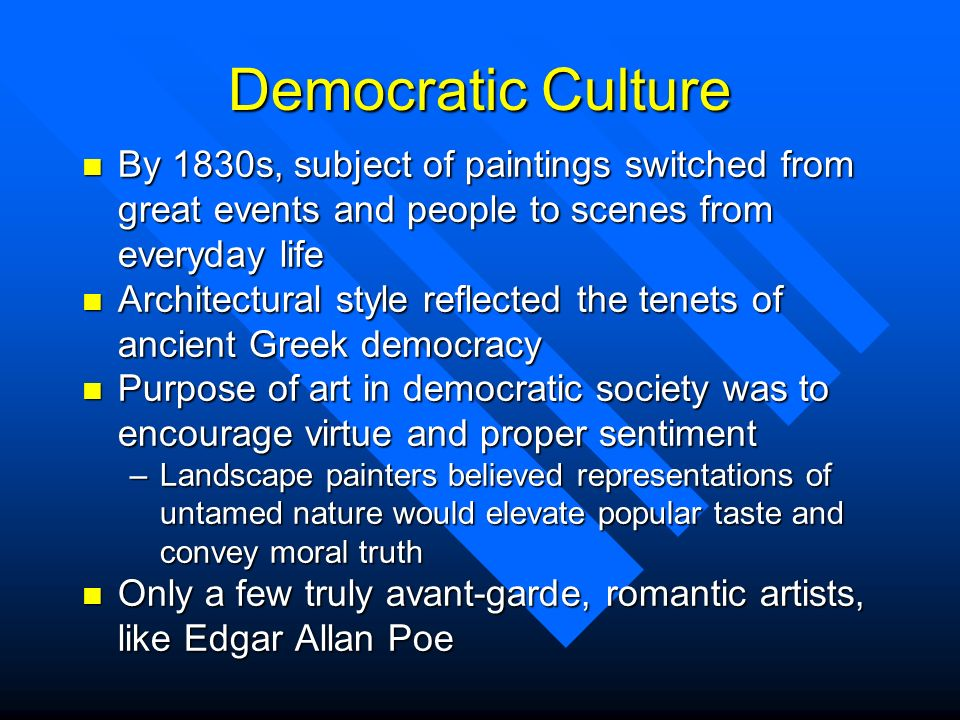 Democratic Culture By 1830s, subject of paintings switched from great events and people to scenes from everyday life.