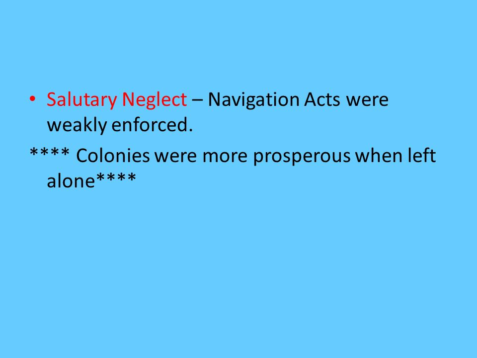 Salutary Neglect – Navigation Acts were weakly enforced.